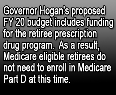 Governor Hogan's proposed FY 20 budget includes funding for the retiree prescription drug program.  As a result, Medicare eligible retirees do not need to enroll in Medicare Part D at this time.